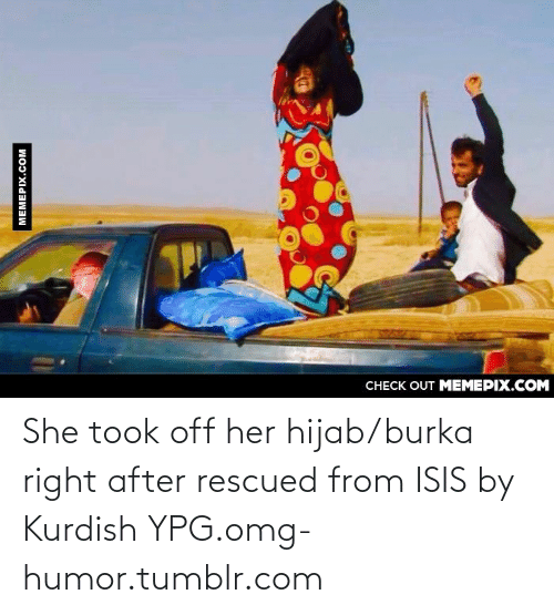 burka: CHECK OUT MEMEPIX.COM  MEMEPIX.COM She took off her hijab/burka right after rescued from ISIS by Kurdish YPG.omg-humor.tumblr.com