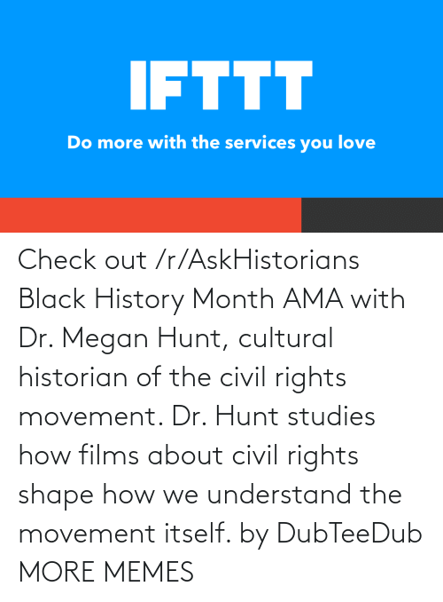 Megan: Check out /r/AskHistorians Black History Month AMA with Dr. Megan Hunt, cultural historian of the civil rights movement. Dr. Hunt studies how films about civil rights shape how we understand the movement itself. by DubTeeDub MORE MEMES