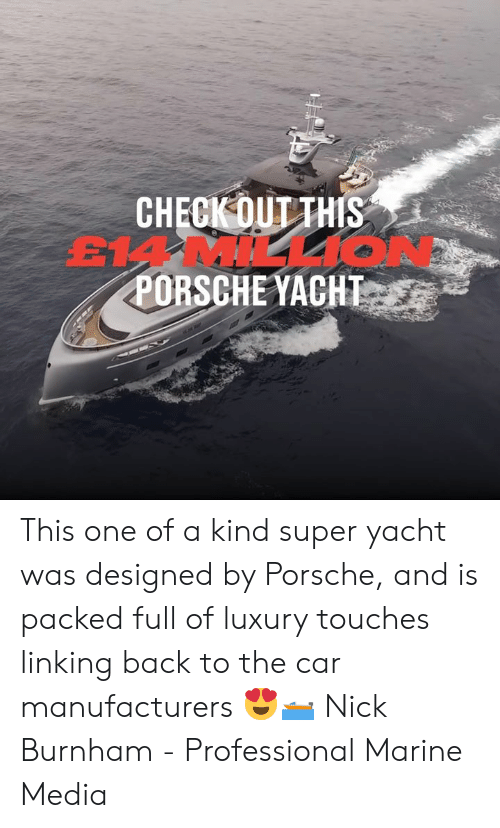 linking: CHECK OUT THIS  EMMILL1O  PORSCHE YACHT This one of a kind super yacht was designed by Porsche, and is packed full of luxury touches linking back to the car manufacturers 😍🛥  Nick Burnham - Professional Marine Media