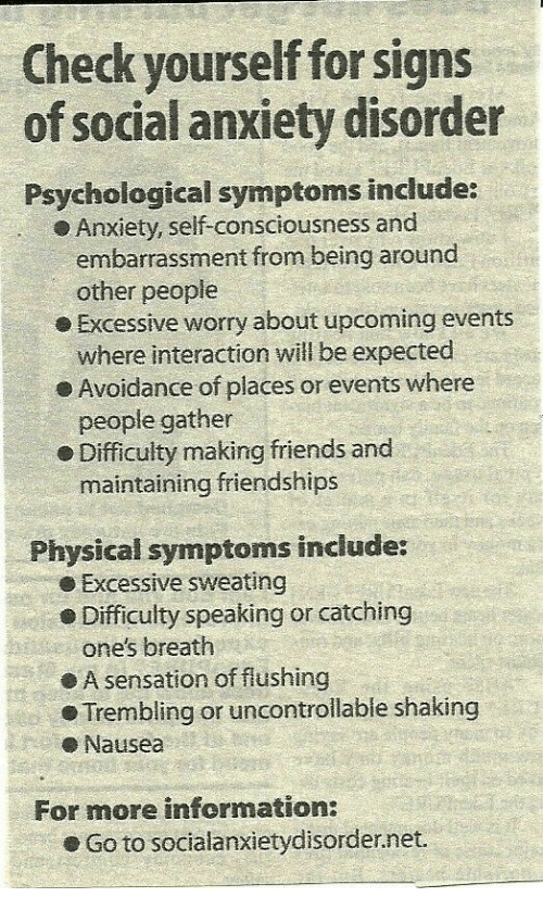avoidance: Check yourself for signs  of social anxiety disorder  Psychological symptoms include:  Anxiety, self-consciousness and  embarrassment from being around  o Excessive worry about upcoming events  e Avoidance of places or events where  e Difficulty making friends and  other people  where interaction will be expected  people gather  maintaining friendships  Physical symptoms include:  e Excessive sweating  Difficulty speaking or catching  one's breath  ● A sensation of flushing  Trembling or uncontrolable shaking  eNausea  For more information:  . Go to socialanxietyd.sorder.net.