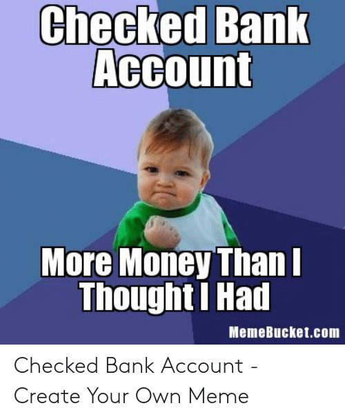 Memebucket: Checked Bank  Account  More Money Than  Thought I Had  MemeBucket.com Checked Bank Account - Create Your Own Meme