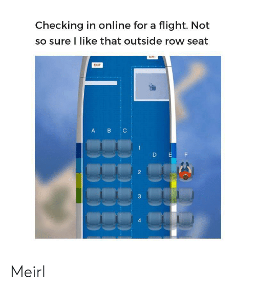 B C: Checking in online for a flight. Not  so sure I like that outside row seat  EXI  EXIT  B C  A  D EF  2  3  4 Meirl
