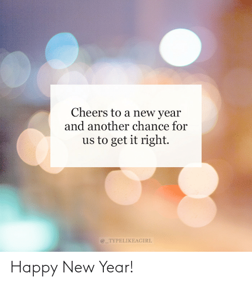 New Year's: Cheers to a new year  and another chance for  us to get it right.  @_TYPELIKEAGIRL Happy New Year!