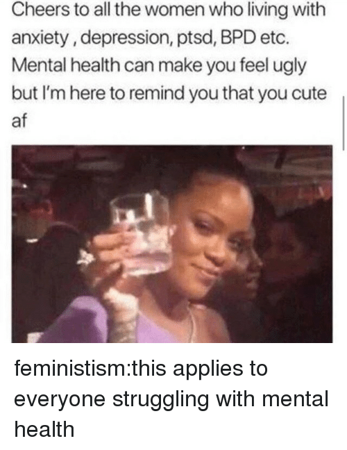 Cute AF: Cheers to all the women who living with  anxiety, depression, ptsd, BPD etc.  Mental health can make you feel ugly  but I'm here to remind you that you cute  af feministism:this applies to everyone struggling with mental health