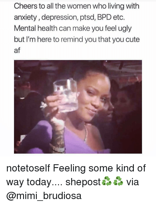 Cute AF: Cheers to all the women who living with  anxiety, depression, ptsd, BPD etc.  Mental health can make you feel ugly  but I'm here to remind you that you cute  af notetoself Feeling some kind of way today.... shepost♻♻ via @mimi_brudiosa