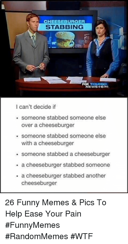 A Cheeseburger: CHEESEBURGER  STABBING  ai  FOX TOLEDO  NEWS8 e630  I can't decide if  . someone stabbed someone else  over a cheeseburger  . someone stabbed someone else  with a cheeseburger  someone stabbed a cheeseburger  . a cheeseburger stabbed someone  . a cheeseburger stabbed another  cheeseburger 26 Funny Memes & Pics To Help Ease Your Pain #FunnyMemes #RandomMemes #WTF