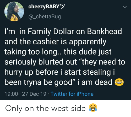 "dude: cheezyBABYY  @_chettaBug  I'm in Family Dollar on Bankhead  and the cashier is apparently  taking too long.. this dude just  seriously blurted out ""they need to  hurry up before i start stealing i  been tryna be good"" i am dead O  19:00 · 27 Dec 19 · Twitter for iPhone Only on the west side 😂"