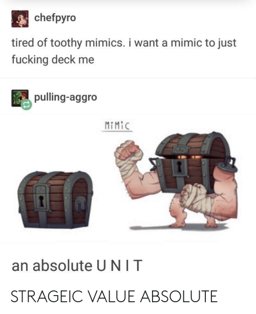 mimic: chefpyro  tired of toothy mimics. i want a mimic to just  fucking deck me  pulling-aggro  MiMiC  an absolute U NIT STRAGEIC VALUE ABSOLUTE