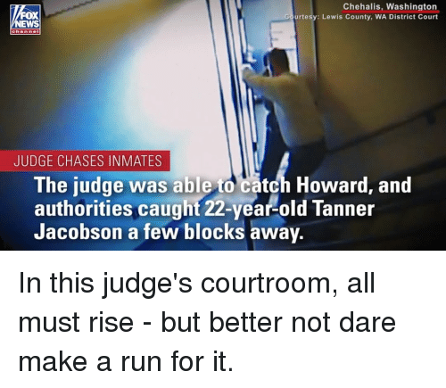 Memes, Run, and Old: Chehalis, Washington  urtesy: Lewis County, WA District Court  FOX  EWS  JUDGE CHASES INMATES  The judge was able to catch Howard, and  authorities caught 22-year-old Tanner  Jacobson a few blocks away In this judge's courtroom, all must rise - but better not dare make a run for it.