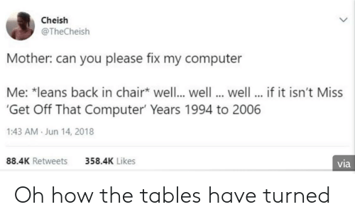 Computer, Chair, and Back: Cheish  @TheCheish  Mother: can you please fix my computer  Me: *leans back in chair well.. well well... if it isn't Miss  Get Off That Computer Years 1994 to 2006  1:43 AM Jun 14, 2018  88.4K Retweets  358.4K Likes  via Oh how the tables have turned
