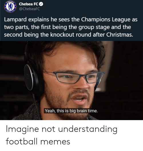 Football Memes: Chelsea Fc  @ChelseaFC  tae  Lampard explains he sees the Champions League as  two parts, the first being the group stage and the  second being the knockout round after Christmas.  Yeah, this is big brain time. Imagine not understanding football memes