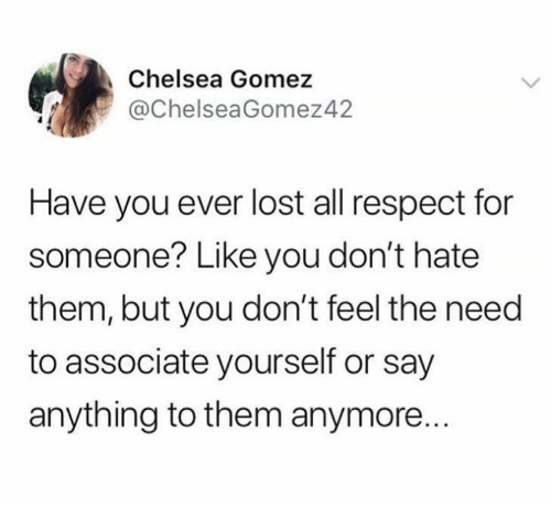 Chelsea, Respect, and Lost: Chelsea Gomez  @ChelseaGomez42  Have you ever lost all respect for  someone? Like you don't hate  them, but you don't feel the need  to associate yourself or say  anything to them anymore.