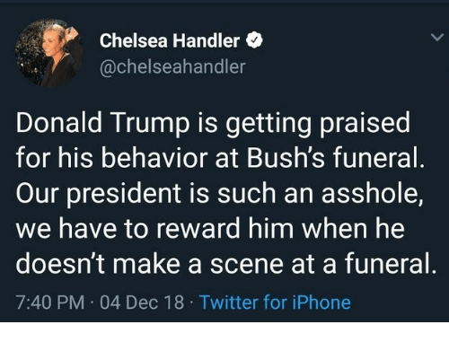 Chelsea, Donald Trump, and Iphone: Chelsea Handler  @chelseahandler  Donald Trump is getting praised  for his behavior at Bush's funeral  Our president is such an asshole,  we have to reward him when he  doesn't make a scene at a funeral  7:40 PM 04 Dec 18 Twitter for iPhone