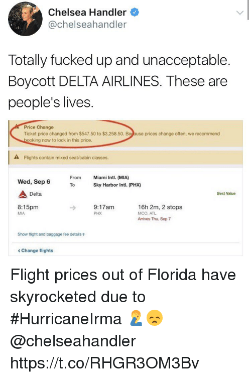Chelsea, Best, and Delta: Chelsea Handler  @chelseahandler  Totally fucked up and unacceptable.  Boycott DELTA AIRLINES. These are  people's lives  Price Change  Ticket price changed from $547.50 to $3,258.50. Beg ause prices change often, we recommend  ooking now to lock in this price.  A Flights contain mixed seat/cabin classes.  From  Miami Intl. (MIA)  Wed, Sep 6  ToSky Harbor Intl. (PHX)  Delta  Best Value  8:15pm  MIA  9:17am  PHX  16h 2m, 2 stops  MCO, ATL  Arrives Thu, Sep 7  Show flight and baggage fee details  < Change flights Flight prices out of Florida have skyrocketed due to #HurricaneIrma 🤦‍♂️😞 @chelseahandler https://t.co/RHGR3OM3Bv
