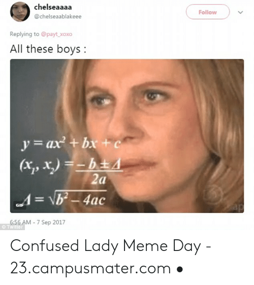 Confused Lady Meme: chelseaaaa  @chelseaablakeee  Follow  Replying to @payt xoxo  All these boys:  y ax + b+c  13  GIF  6:  © Twitter  56 AM 7 Sep 2017 Confused Lady Meme Day - 23.campusmater.com •