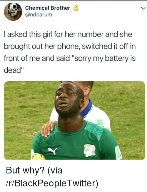 "Blackpeopletwitter, Phone, and Girl: Chemical Brother  @ndoarum  I asked this girl for her number and she  brought out her phone, switched it off in  front of me and said""sorry my battery is  dead"" <p>But why? (via /r/BlackPeopleTwitter)</p>"