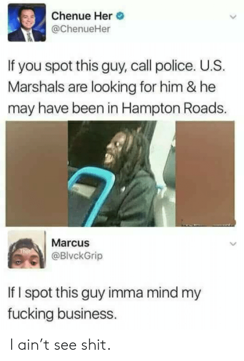 Fucking, Police, and Shit: Chenue Her  @ChenueHer  If you spot this guy, call police. U.S.  Marshals are looking for him & he  may have been in Hampton Roads.  Marcus  @BlvckGrip  If I spot this guy imma mind my  fucking business. I ain't see shit.