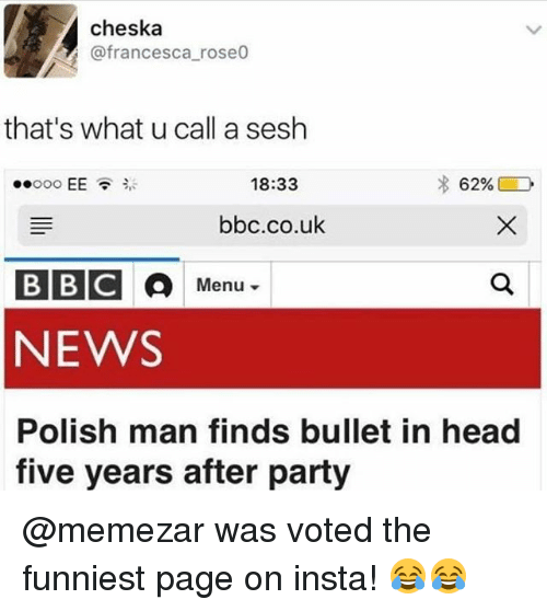 polishing: cheska  @francesca roseo  that's what u call a sesh  ..ooo EE貪ジ  18:33  bbc.co.uk  BBC  NEWS  Polish man finds bullet in head  Menu ▼  five years after party @memezar was voted the funniest page on insta! 😂😂
