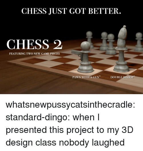 Tumblr, Blog, and Chess: CHESS JUST GOT BETTER.  CHESS 2  FEATURING TWO NEW GAME PIECES  PAWN WITH A GUN  DOUBLE BISHOP whatsnewpussycatsinthecradle: standard-dingo: when I presented this project to my 3D design class nobody laughed