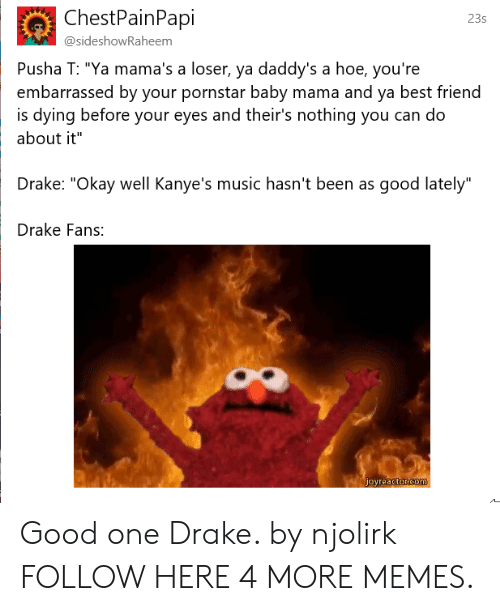 """Best Friend, Dank, and Drake: ChestPainPapi  23s  @sideshowRaheem  Pusha T: """"Ya mama's a loser, ya daddy's a hoe, you're  embarrassed by your pornstar baby mama and ya best friend  about it""""  Drake: """"Okay well Kanye's music hasn't been as good lately""""  Drake Fans:  is dying before your eyes and their's nothing you can do Good one Drake. by njolirk FOLLOW HERE 4 MORE MEMES."""