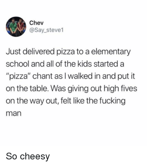 """Fucking, Pizza, and School: Chev  @Say_steve1  Just delivered pizza to a elementary  school and all of the kids started a  """"pizza"""" chant as I walked in and put it  on the table. Was giving out high fives  on the way out, felt like the fucking  man So cheesy"""