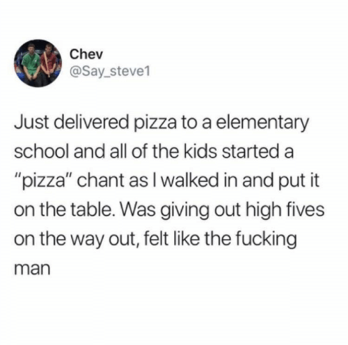 "Fucking, Pizza, and School: Chev  @Say_steve1  Just delivered pizza to a elementary  school and all of the kids started a  ""pizza"" chant as I walked in and put it  on the table. Was giving out high fives  on the way out, felt like the fucking  man"