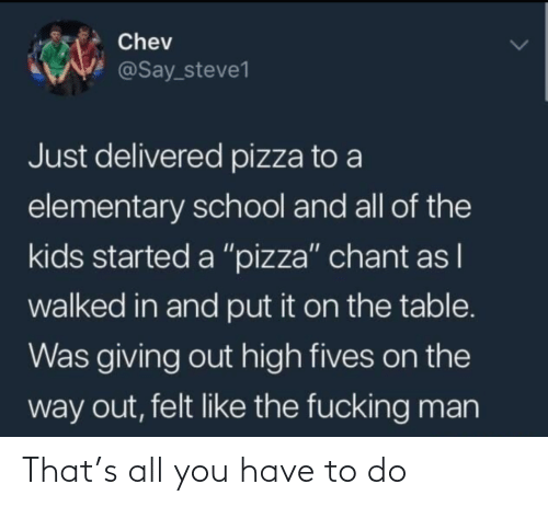 "On The Table: Chev  @Say_steve1  Just delivered pizza to a  elementary school and all of the  kids started a ""pizza"" chant as I  walked in and put it on the table.  Was giving out high fives on the  way out, felt like the fucking man That's all you have to do"