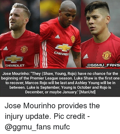 """ashleys: CHEVROE  CHEVROLET  OGGMU FRNS  Jose Mourinho: """"They (Shaw, Young, Rojo) have no chance for the  beginning of the Premier League season. Luke Shaw is the first one  to recover, Marcos Rojo will be last and Ashley Young will be in  between. Luke is September, Young is October and Rojo is  December, or maybe January."""" [ManUtd] Jose Mourinho provides the injury update. Pic credit - @ggmu_fans mufc"""