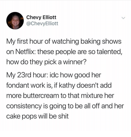 Ironic, Netflix, and Shit: Chevy Elliott  @ChevyElliott  My first hour of watching baking shows  on Netflix: these people are so talented,  how do they pick a winner?  My 23rd hour: idc how good her  fondant work is, if kathy doesn't add  more buttercream to that mixture her  consistency is going to be all off and her  cake pops will be shit