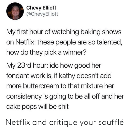 Netflix, Shit, and Work: Chevy Elliott  @ChevyElliott  My first hour of watching baking shows  on Netflix: these people are so talented,  how do they pick a winner?  My 23rd hour: idc how good her  fondant work is, if kathy doesn't add  more buttercream to that mixture her  consistency is going to be all off and her  cake pops will be shit Netflix and critique your soufflé