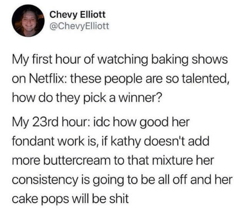 add: Chevy Elliott  @ChevyElliott  My first hour of watching baking shows  on Netflix: these people are so talented,  how do they pick a winner?  My 23rd hour: idc how good her  fondant work is, if kathy doesn't add  more buttercream to that mixture her  consistency is going to be all off and her  cake pops will be shit
