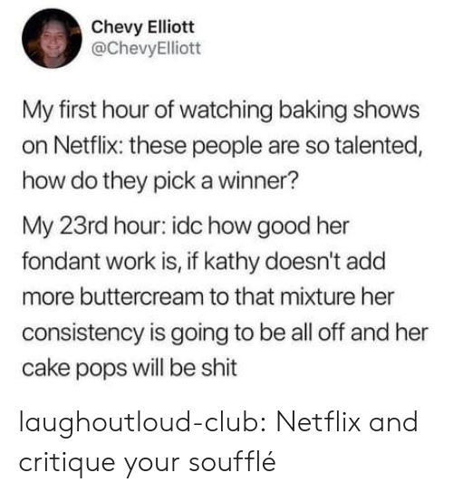 Netflix And: Chevy Elliott  @ChevyElliott  My first hour of watching baking shows  on Netflix: these people are so talented,  how do they pick a winner?  My 23rd hour: idc how good her  fondant work is, if kathy doesn't add  more buttercream to that mixture her  consistency is going to be all off and her  cake pops will be shit laughoutloud-club:  Netflix and critique your soufflé