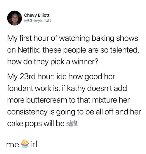 is going to be: Chevy Elliott  @ChevyElliott  My first hour of watching baking shows  on Netflix: these people are so talented,  how do they pick a winner?  My 23rd hour: idc how good her  fondant work is, if kathy doesn't add  more buttercream to that mixture her  consistency is going to be all off and her  will be ssit  cake  pops me🧁irl