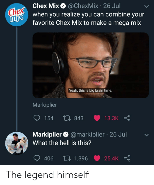 Yeah, Brain, and Mega: Chex Chex Mix  mix when you realize you can combine your  @ChexMix 26 Jul  favorite Chex Mix to make a mega mix  Yeah, this is big brain time.  Markiplier  154  Li 843  13.3K  Markiplier @markiplier 26 Jul  What the hell is this?  tI 1,396  406  25.4K The legend himself