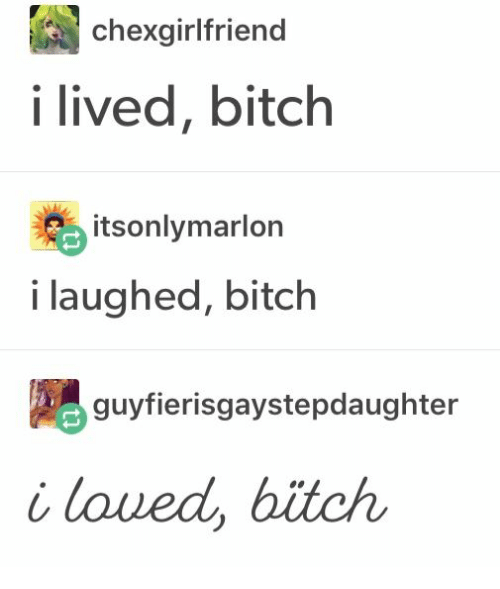 I Lived Bitch: chexgirlfriend  i lived, bitch  itsonlymarlon  i laughed, bitch  guyfierisgaystepdaughter  i loued, bitch