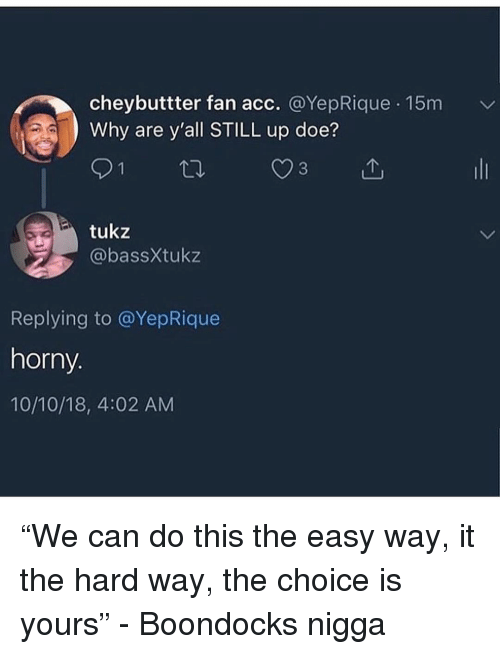 """Doe, Horny, and Boondocks: cheybuttter fan acc. @YepRique 15m  Why are y'all STILL up doe?  tukz  @bassXtukz  Replying to @YepRique  horny.  10/10/18, 4:02 AM """"We can do this the easy way, it the hard way, the choice is yours"""" - Boondocks nigga"""