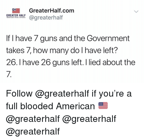 Guns, Memes, and American: CHGreaterHalf.com  GREATER HALF  @greaterhalf  WIERICAN PRIDE APPAREI  If I have 7 guns and the Government  takes 7, how many do l have left?  26. Ihave 26 guns left. I lied about the  7. Follow @greaterhalf if you're a full blooded American 🇺🇸 @greaterhalf @greaterhalf @greaterhalf