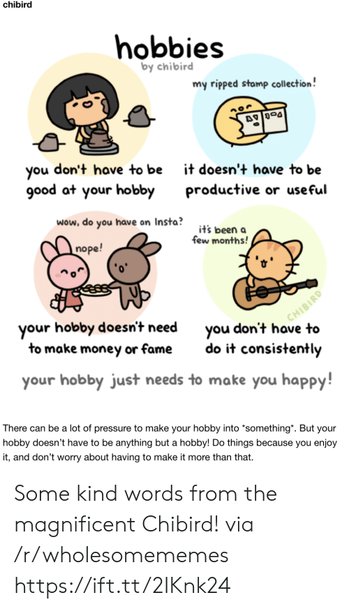 insta: chibird  hobbies  by chibird  my ripped stamp collection!  don't have to be  you  good at your hobby  it doesn't have to be  productive or useful  wow, do you have on Insta?  it's been a  few months!  nope!  CHIBIRD  you don't have to  your hobby doesn't need  to make money or fame  do it consistently  your hobby just needs to make you happy!  There can be a lot of pressure to make your hobby into *something*. But your  hobby doesn't have to be anything but a hobby! Do things because you enjoy  it, and don't worry about having to make it more than that. Some kind words from the magnificent Chibird! via /r/wholesomememes https://ift.tt/2IKnk24
