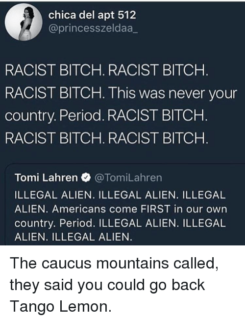chica: chica del apt 512  @princesszeldaa_  RACIST BITCH. RACIST BITCH  RACIST BITCH. This was never your  country. Period. RACIST BITCHH  RACIST BITCH. RACIST BITCH  Tomi Lahren @TomiLahren  ILLEGAL ALIEN. ILLEGAL ALIEN. ILLEGAL  ALIEN. Americans come FIRST in our own  country. Period. ILLEGAL ALIEN. ILLEGAL  ALIEN. ILLEGAL ALIEN The caucus mountains called, they said you could go back Tango Lemon.