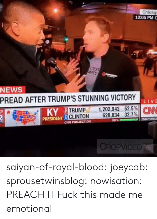 Reactiongifs: Chicag  10:05 PM  CPLF  KPED  NEWS  PREAD AFTER TRUMP'S STUNNING VICTORY  1,202,942 62.5% CN  628,834 32.7%  LIVE  KY R TRUMP  P  2  PRESIDENT D CLINTON  CHN PROJECTION  CNN TONG  99%  CROPVIDEOR saiyan-of-royal-blood:  joeycab:  sprousetwinsblog:  nowisation:    PREACH IT  Fuck this made me emotional