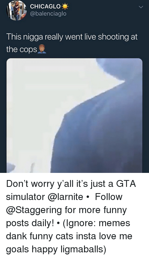 Simulator: CHICAGLO  @balenciaglo  This nigga really went live shooting at  the cops Don't worry y'all it's just a GTA simulator @larnite • ➫➫➫ Follow @Staggering for more funny posts daily! • (Ignore: memes dank funny cats insta love me goals happy ligmaballs)