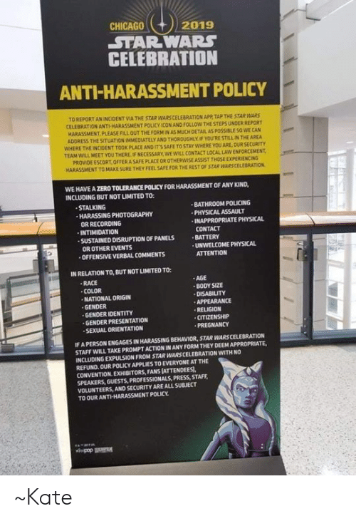 Chicago, Memes, and Stalking: CHICAGO  2019  STARWARS  CELEBRATION  ANTI-HARASSMENT POLICY  TO REPORT AN INCIDENT VIA THE STAR WARS CELEBRATION APP TAP THE STAR WARS  CELEBRATION ANTI HARASSMENT POLICY İCON AND FOLLOW THE STEPS UNDER  REPORT  HARASSMENT PLEASE FILL OUT THE FORM tN AS MUCH DETAL AS POSSIBLE SO WE CAN  ADDRESS THE SITUATION IMMEDIATELY AND THOROUGHLY IF YOU'RE STILLIN THE AREA  WHERE THE INCIDENT TOOK PLACE AND IT'S SAFE TO STAY WHERE YOU ARE, OUR SECURITY  TEAM WILL MEET YOU THERE IF NECESSARY, WE WILL CONTACT LOCAL LAW ENFORCEMENT  PROVIDE ESCORT, OFFER A SAFE PLACE OR OTHERWISE ASSIST THOSE EXPERIENCING  HARASSMENT TO MAKE SURE THEY FEEL SAFE FOR THE REST OF STAR WARSCELEBRATION  WE HAVE A ZERO TOLERANCE POLICY FOR HARASSMENT OF ANY KIND,  INCLUDING BUT NOT LIMITED TO:  STALKING  HARASSING PHOTOGRAPHY  OR RECORDING  INTIMIDATION  SUSTAINED DISRUPTION OF PANELS BATTERY  BATHROOM POLICING  PHYSICAL ASSAULT  INAPPROPRIATE PHYSICAL  CONTACT  OR OTHER EVENTS  UNWELCOME PHYSICAL  OFFENSIVE VERBAL COMMENTS  ATTENTION  IN RELATION TO, BUT NOT LIMITED TO:  RACE  ·AGE  BODY SIZE  DISABILITY  APPEARANCE  RELIGION  CITIZENSHIP  PREGNANCY  COLOR  NATIONAL ORIGIN  GENDER  GENDER IDENTITY  GENDER PRESENTATION  SEXUAL ORIENTATION  IF A PERSON ENGAGES IN HARASSING BEHAVIOR, STAR WARS CELEBRATION  STAFF WILL TAKE PROMPT ACTION IN ANY FORM THEY DEEM APPROPRIATE,  INCLUDING EXPULSION FROM STAR WARS CELEBRATION WITH NO  REFUND OUR POLICY APPLIES TO EVERYONE AT THE  CONVENTION. EXHIBITORS, FANS [ATTENDEES),  SPEAKERS, GUESTS, PROFESSIONALS, PRESS, STAFF  VOLUNTEERS, AND SECURITY ARE ALL SUBJECT  TO OUR ANTI-HARASSMENT POLICY ~Kate