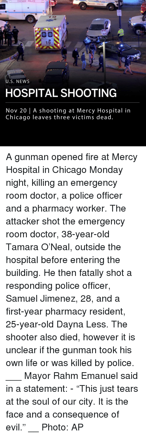 "Chicago, Doctor, and Fire: CHICAGO POLICE  19  U.S. NEWS  HOSPITAL SHOOTING  Nov 20 | A shooting at Mercy Hospital in  Chicago leaves three victims dead A gunman opened fire at Mercy Hospital in Chicago Monday night, killing an emergency room doctor, a police officer and a pharmacy worker. The attacker shot the emergency room doctor, 38-year-old Tamara O'Neal, outside the hospital before entering the building. He then fatally shot a responding police officer, Samuel Jimenez, 28, and a first-year pharmacy resident, 25-year-old Dayna Less. The shooter also died, however it is unclear if the gunman took his own life or was killed by police. ___ Mayor Rahm Emanuel said in a statement: - ""This just tears at the soul of our city. It is the face and a consequence of evil."" __ Photo: AP"