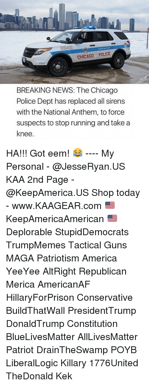 Ha Got Eem: CHICAGO POLICE  BREAKING NEWS: The Chicago  Police Dept has replaced all sirens  with the National Anthem, to force  suspects to stop running and take a  knee HA!!! Got eem! 😂 ---- My Personal - @JesseRyan.US KAA 2nd Page - @KeepAmerica.US Shop today - www.KAAGEAR.com 🇺🇸 KeepAmericaAmerican 🇺🇸 Deplorable StupidDemocrats TrumpMemes Tactical Guns MAGA Patriotism America YeeYee AltRight Republican Merica AmericanAF HillaryForPrison Conservative BuildThatWall PresidentTrump DonaldTrump Constitution BlueLivesMatter AllLivesMatter Patriot DrainTheSwamp POYB LiberalLogic Killary 1776United TheDonald Kek
