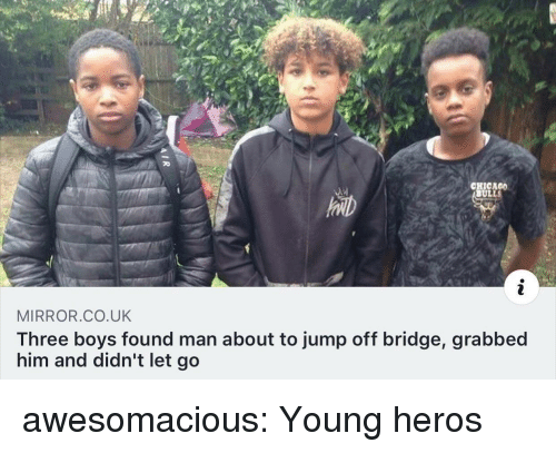 Chicago, Tumblr, and Blog: CHICAGO  ULLS  MIRROR.CO.UK  Three boys found man about to jump off bridge, grabbed  him and didn't let go awesomacious:  Young heros