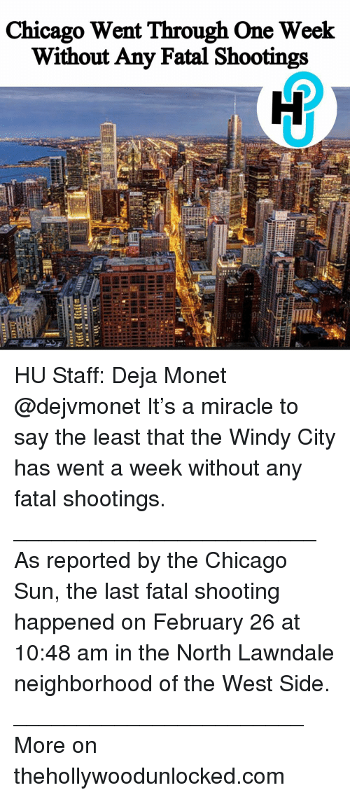 Memes, 🤖, and Sun: Chicago Went Through One Week  Without Any Fatal Shootings HU Staff: Deja Monet @dejvmonet It's a miracle to say the least that the Windy City has went a week without any fatal shootings. ________________________ As reported by the Chicago Sun, the last fatal shooting happened on February 26 at 10:48 am in the North Lawndale neighborhood of the West Side. _______________________ More on thehollywoodunlocked.com