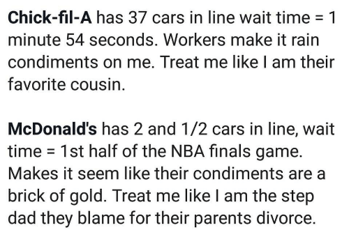 make it rain: Chick-fil-A has 37 cars in line wait time -1  minute 54 seconds. Workers make it rain  condiments on me. Treat me like I am their  favorite cousin  McDonald's has 2 and 1/2 cars in line, wait  time 1st half of the NBA finals game.  Makes it seem like their condiments are a  brick of gold. Treat me like I am the step  dad they blame for their parents divorce