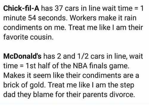 make it rain: Chick-fil-A has 37 cars in line wait time 1  minute 54 seconds. Workers make it rain  condiments on me. Treat me like l am their  favorite cousin.  McDonald's has 2 and 1/2 cars in line, wait  time 1st half of the NBA finals game.  Makes it seem like their condiments area  brick of gold. Treat me like I am the step  dad they blame for their parents divorce.