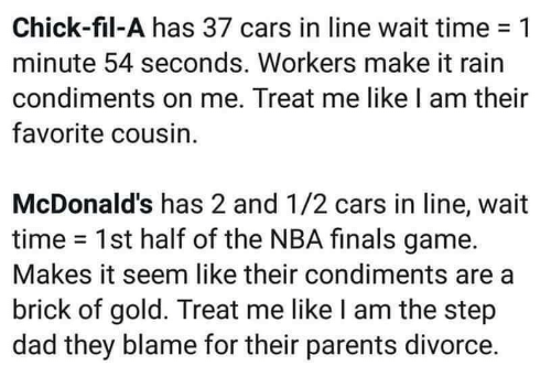 make it rain: Chick-fil-A has 37 cars in line wait time-1  minute 54 seconds. Workers make it rain  condiments on me. Treat me like I am their  favorite cousin.  McDonald's has 2 and 1/2 cars in line, wait  time 1st half of the NBA finals game.  Makes it seem like their condiments are a  brick of gold. Treat me like I am the step  dad they blame for their parents divorce.