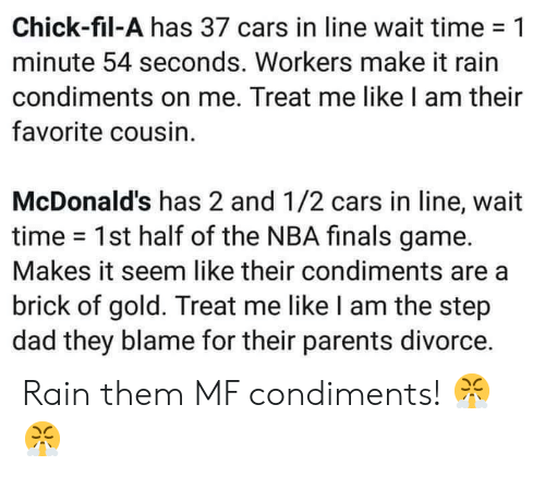 make it rain: Chick-fil-A has 37 cars in line wait time-1  minute 54 seconds. Workers make it rain  condiments on me. Treat me like I am their  favorite cousin.  McDonald's has 2 and 1/2 cars in line, wait  time 1st half of the NBA finals game.  Makes it seem like their condiments are a  brick of gold. Treat me like I am the step  dad they blame for their parents divorce. Rain them MF condiments! 😤😤